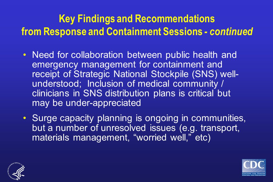 Key Findings and Recommendations from Response and Containment Sessions - continued Need for collaboration between public health and emergency management for containment and receipt of Strategic National Stockpile (SNS) well- understood; Inclusion of medical community / clinicians in SNS distribution plans is critical but may be under-appreciated Surge capacity planning is ongoing in communities, but a number of unresolved issues (e.g.