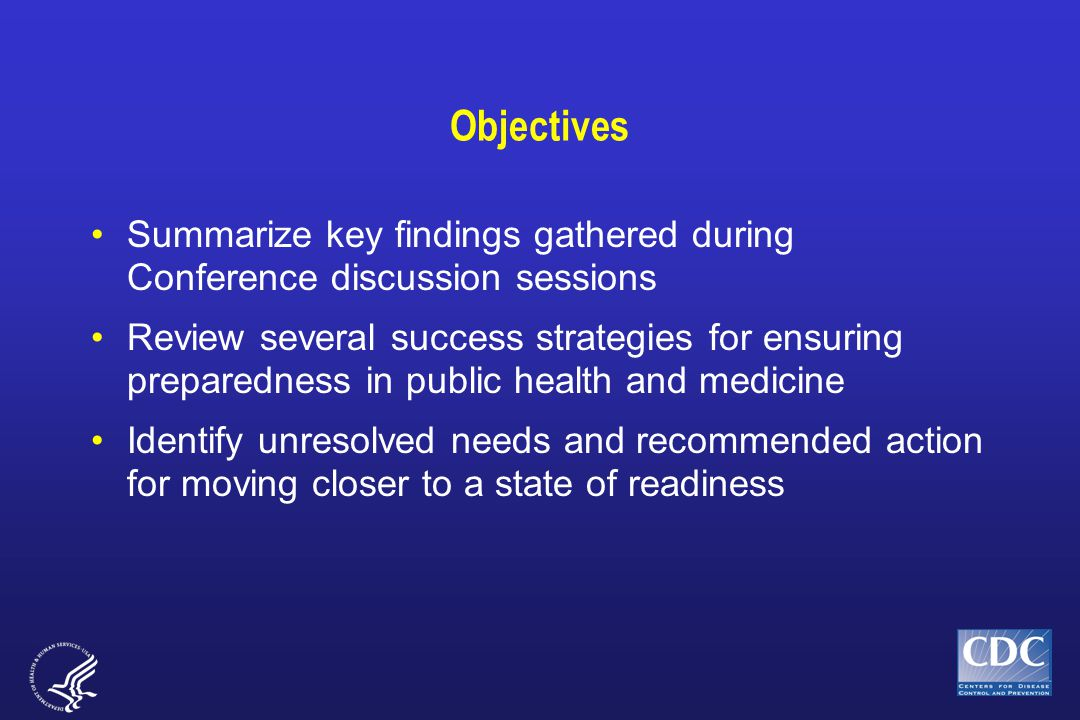 Objectives Summarize key findings gathered during Conference discussion sessions Review several success strategies for ensuring preparedness in public health and medicine Identify unresolved needs and recommended action for moving closer to a state of readiness