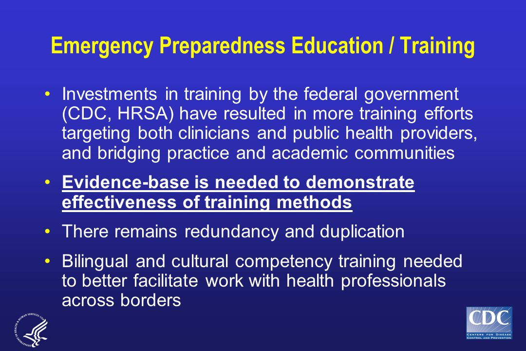Emergency Preparedness Education / Training Investments in training by the federal government (CDC, HRSA) have resulted in more training efforts targeting both clinicians and public health providers, and bridging practice and academic communities Evidence-base is needed to demonstrate effectiveness of training methods There remains redundancy and duplication Bilingual and cultural competency training needed to better facilitate work with health professionals across borders