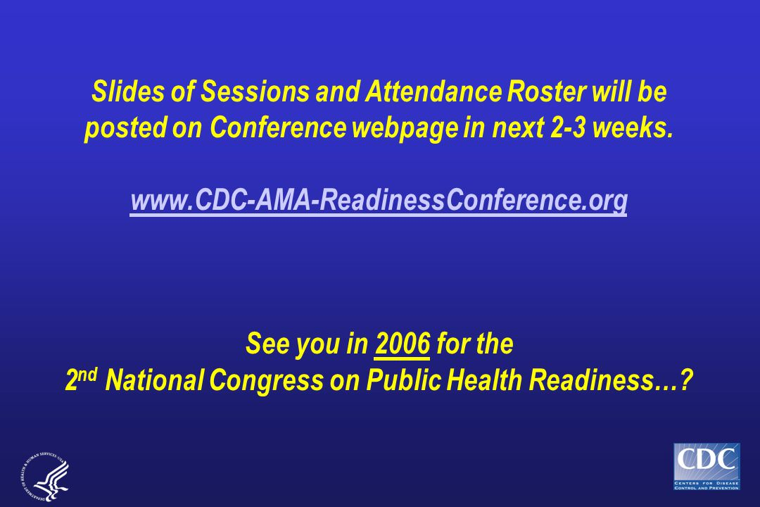 Slides of Sessions and Attendance Roster will be posted on Conference webpage in next 2-3 weeks. www.CDC-AMA-ReadinessConference.org See you in 2006 f