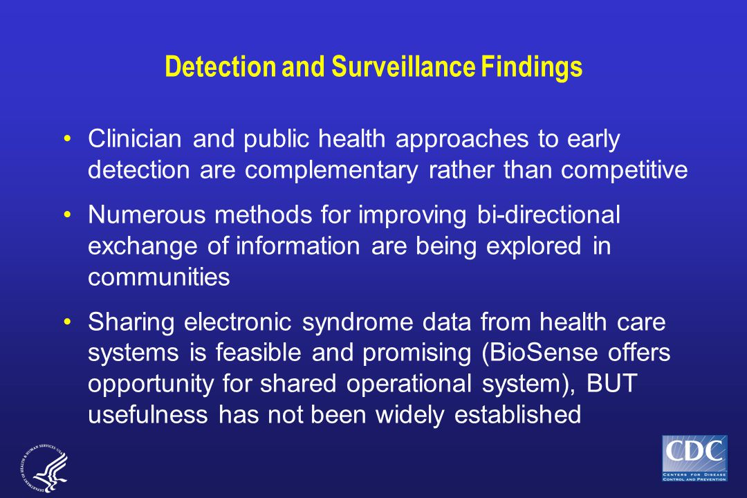 Detection and Surveillance Findings Clinician and public health approaches to early detection are complementary rather than competitive Numerous methods for improving bi-directional exchange of information are being explored in communities Sharing electronic syndrome data from health care systems is feasible and promising (BioSense offers opportunity for shared operational system), BUT usefulness has not been widely established
