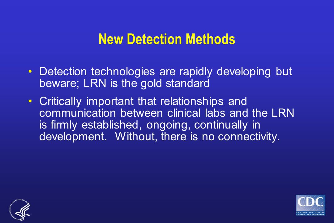 New Detection Methods Detection technologies are rapidly developing but beware; LRN is the gold standard Critically important that relationships and communication between clinical labs and the LRN is firmly established, ongoing, continually in development.