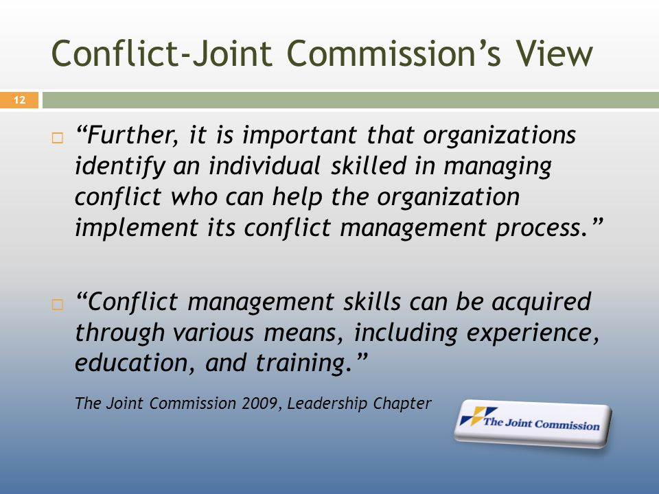 Conflict-Joint Commission's View  Further, it is important that organizations identify an individual skilled in managing conflict who can help the organization implement its conflict management process.  Conflict management skills can be acquired through various means, including experience, education, and training. The Joint Commission 2009, Leadership Chapter 12