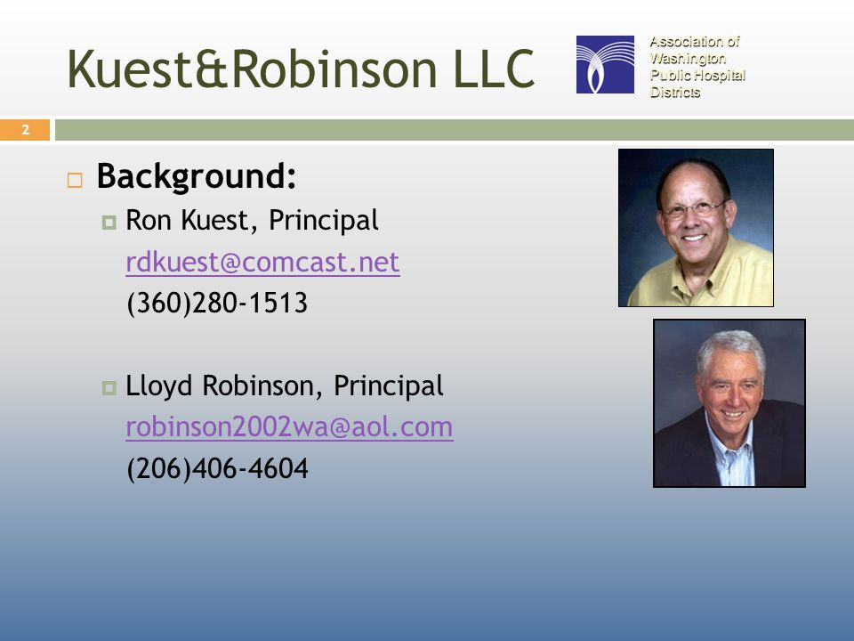 Kuest&Robinson LLC  Background:  Ron Kuest, Principal rdkuest@comcast.net (360)280-1513  Lloyd Robinson, Principal robinson2002wa@aol.com (206)406-4604 2 Association of Washington Public Hospital Districts