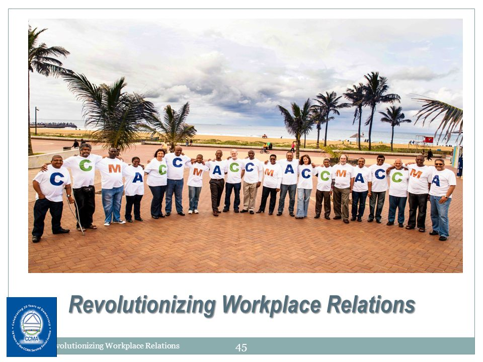 Revolutionizing Workplace Relations CCMA Revolutionizing Workplace Relations 45