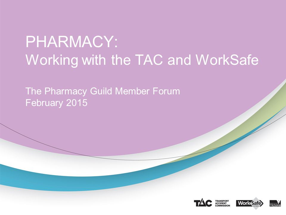PHARMACY: Working with the TAC and WorkSafe The Pharmacy Guild Member Forum February 2015
