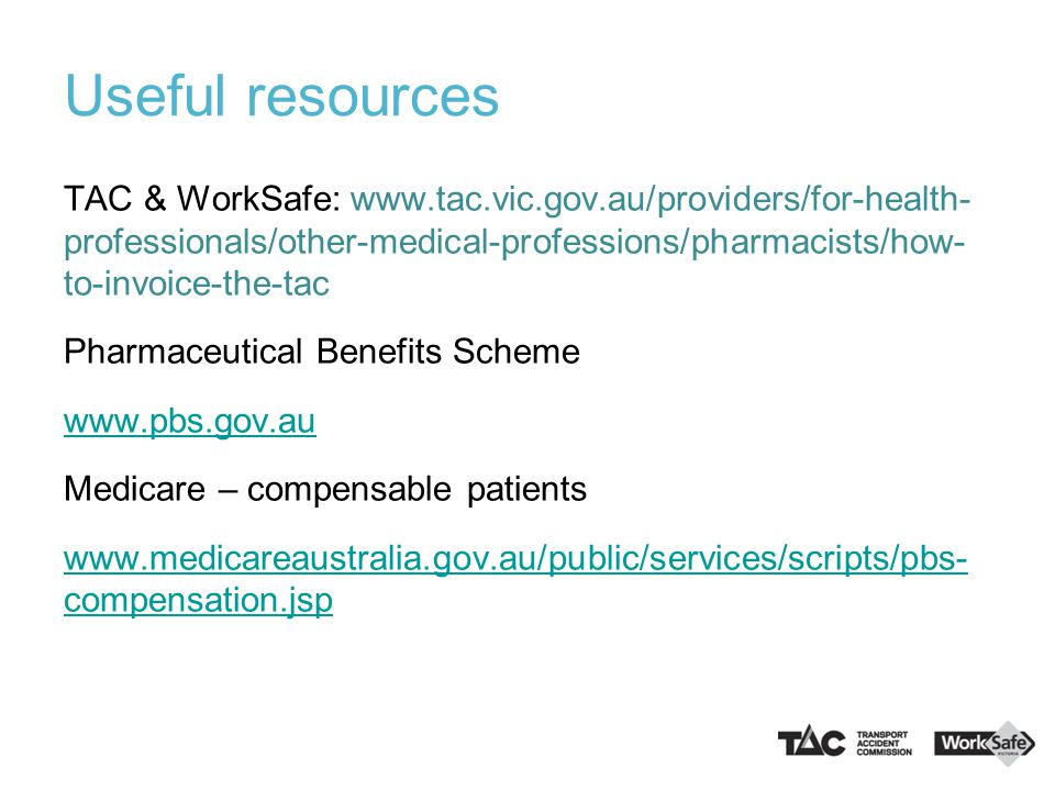 Useful resources TAC & WorkSafe: www.tac.vic.gov.au/providers/for-health- professionals/other-medical-professions/pharmacists/how- to-invoice-the-tac