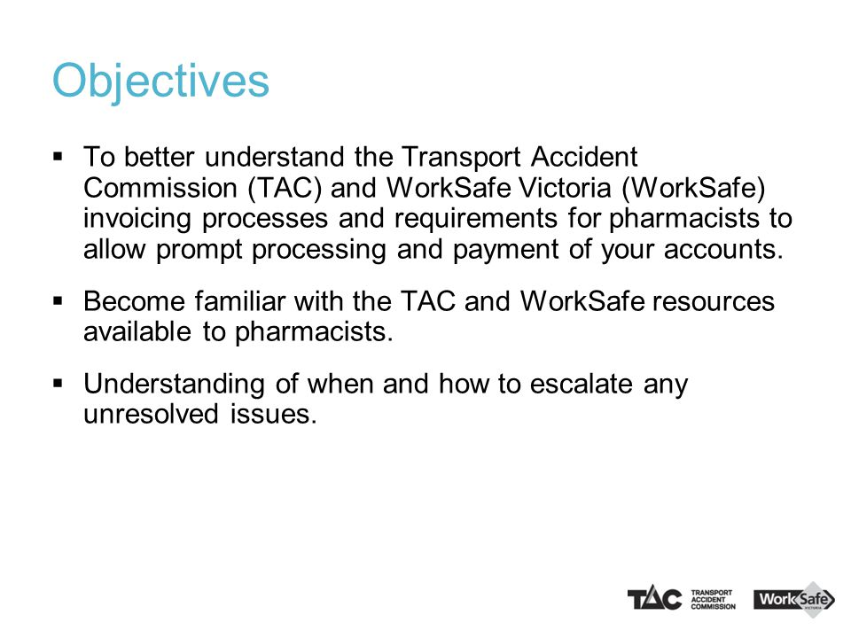Objectives  To better understand the Transport Accident Commission (TAC) and WorkSafe Victoria (WorkSafe) invoicing processes and requirements for ph