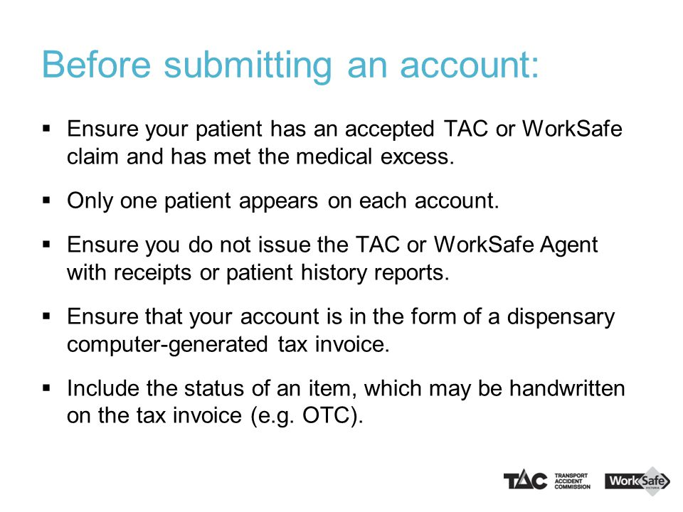 Invoicing requirements: Your patient can also choose to pay for their pharmacy items themselves and seek reimbursement from the TAC or WorkSafe Agent; therefore the patient may ask you for a dispensary generated tax receipt.
