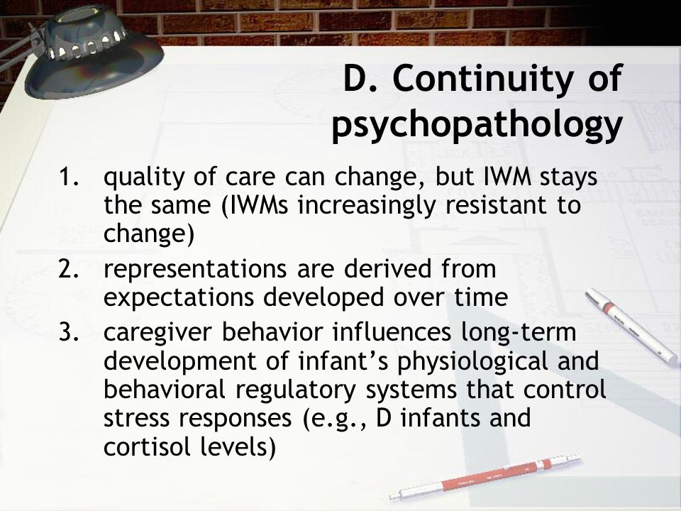 D. Continuity of psychopathology 1.quality of care can change, but IWM stays the same (IWMs increasingly resistant to change) 2.representations are de