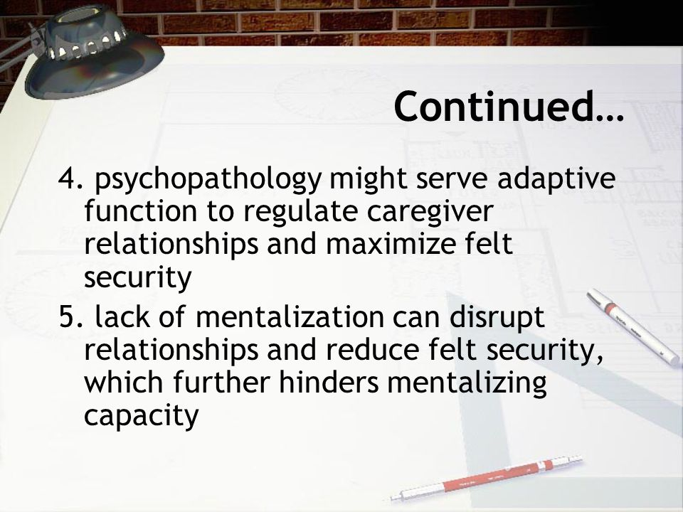 Continued… 4. psychopathology might serve adaptive function to regulate caregiver relationships and maximize felt security 5. lack of mentalization ca