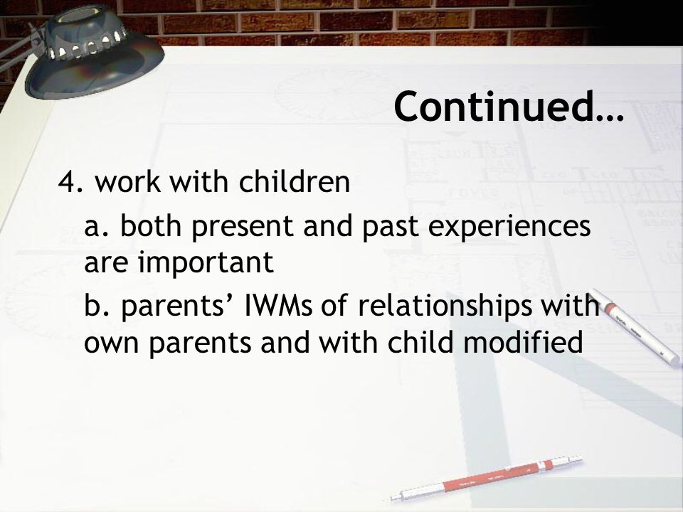 Continued… 4. work with children a. both present and past experiences are important b.