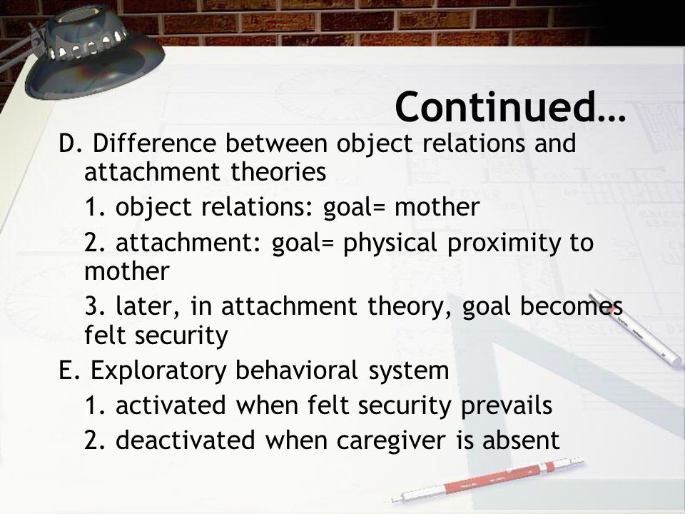 Continued… D. Difference between object relations and attachment theories 1.