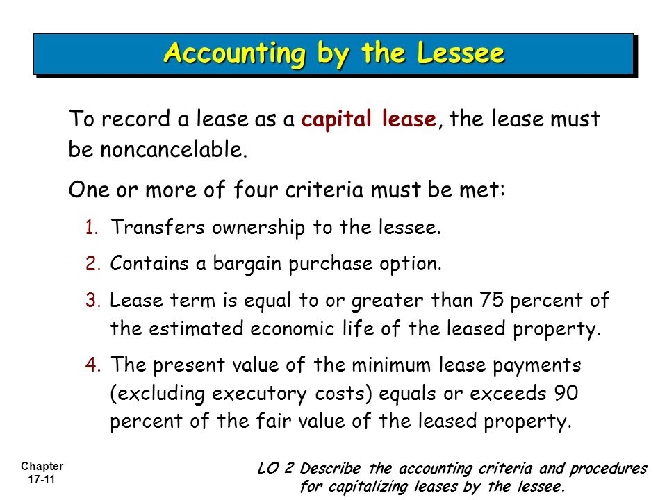 Chapter 17-11 To record a lease as a capital lease, the lease must be noncancelable.