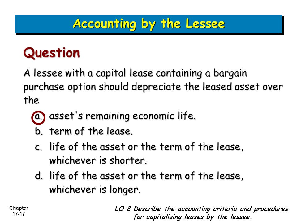 Chapter 17-17 A lessee with a capital lease containing a bargain purchase option should depreciate the leased asset over the a.asset s remaining economic life.