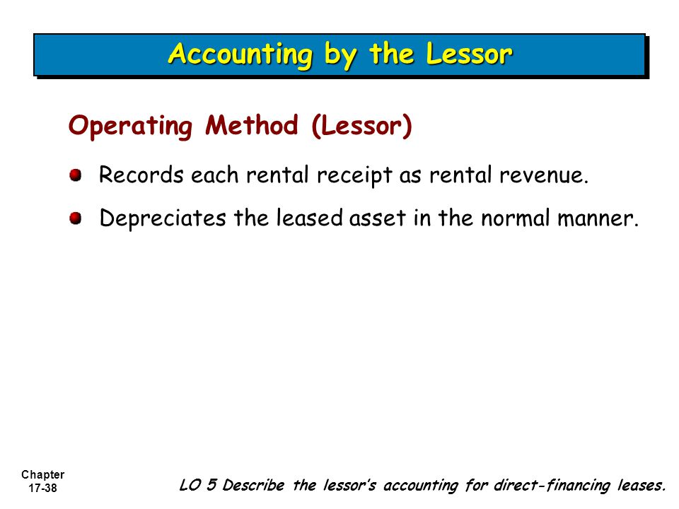 Chapter 17-38 Records each rental receipt as rental revenue. Depreciates the leased asset in the normal manner. Operating Method (Lessor) Accounting b