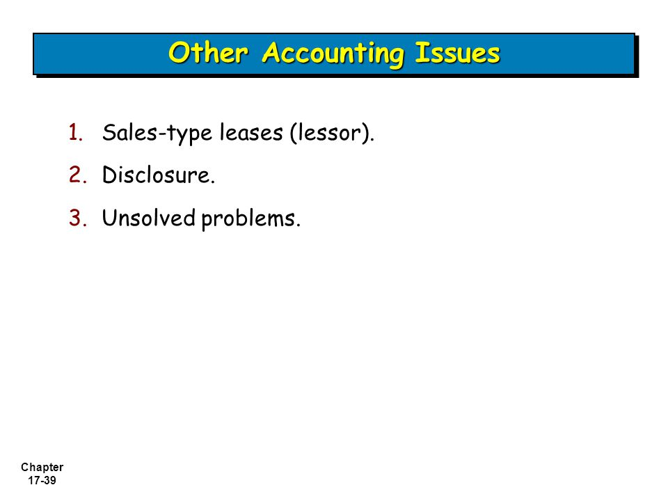 Chapter 17-39 1.Sales-type leases (lessor). 2.Disclosure. 3.Unsolved problems. Other Accounting Issues