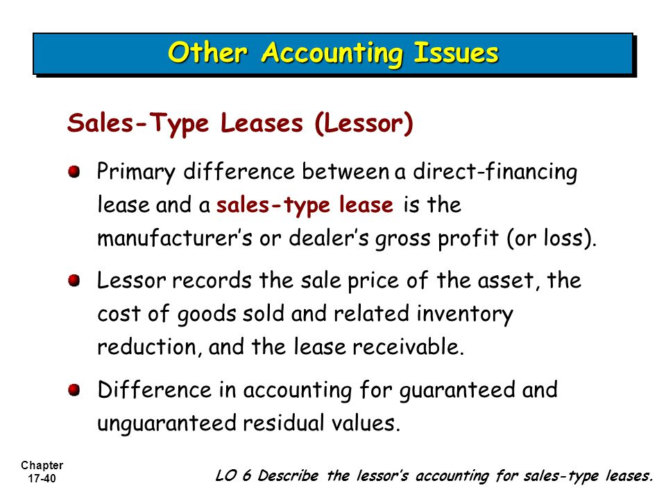 Chapter 17-40 Primary difference between a direct-financing lease and a sales-type lease is the manufacturer's or dealer's gross profit (or loss).