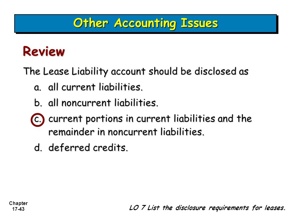 Chapter 17-43 The Lease Liability account should be disclosed as a.all current liabilities. b.all noncurrent liabilities. c.current portions in curren