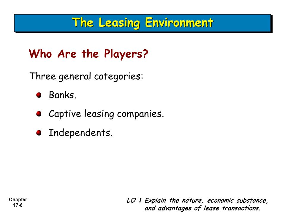 Chapter 17-6 Three general categories: Banks. Captive leasing companies. Independents. LO 1 Explain the nature, economic substance, and advantages of