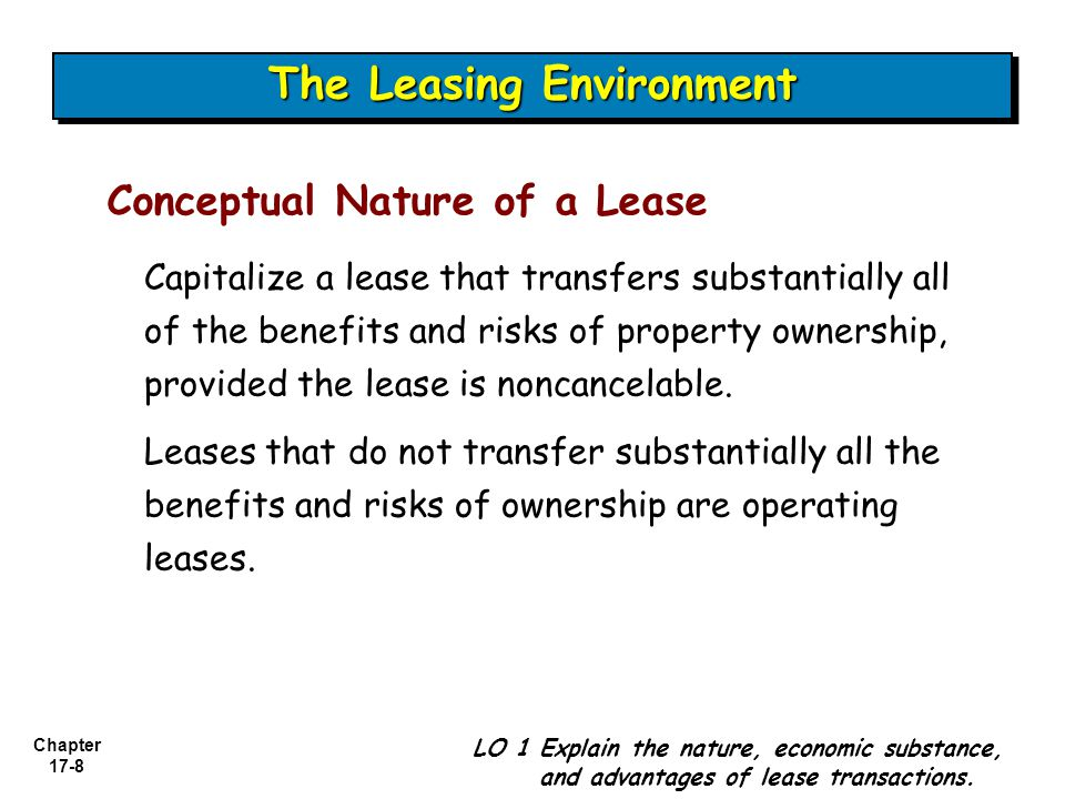Chapter 17-8 Capitalize a lease that transfers substantially all of the benefits and risks of property ownership, provided the lease is noncancelable.