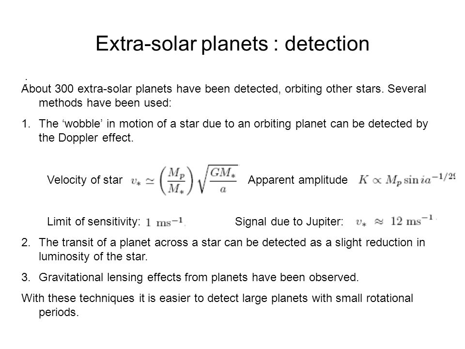 Extra-solar planets : detection : About 300 extra-solar planets have been detected, orbiting other stars. Several methods have been used: 1.The 'wobbl