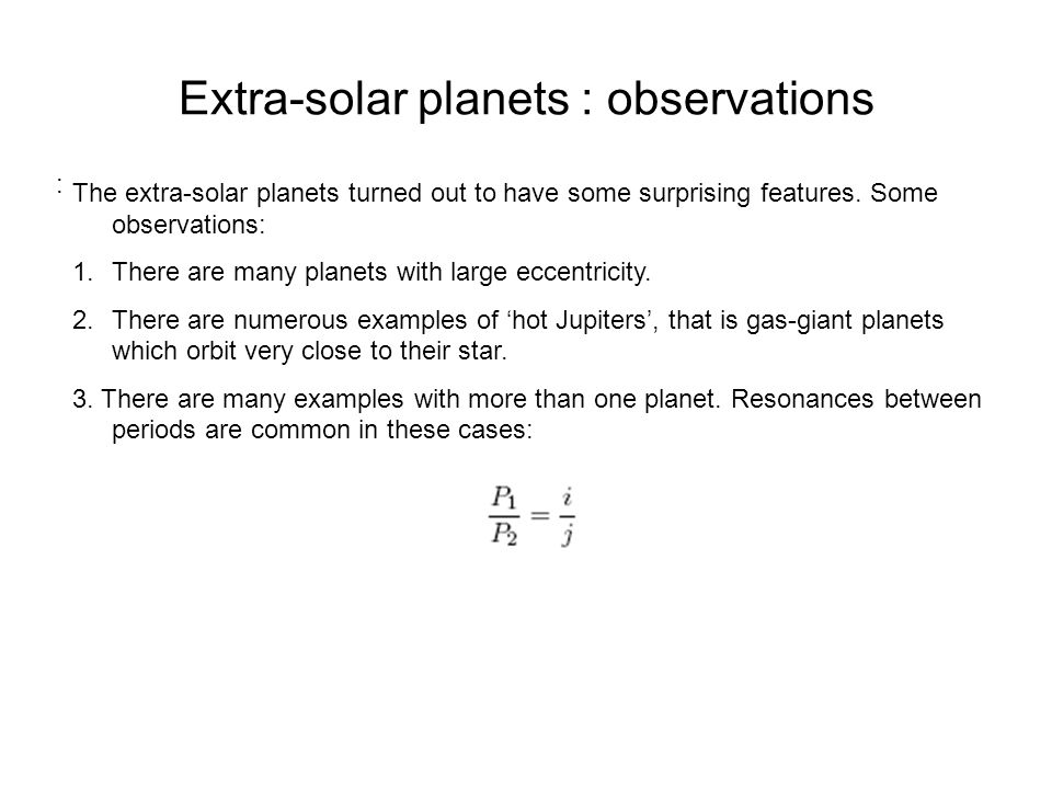 Extra-solar planets : observations : The extra-solar planets turned out to have some surprising features. Some observations: 1.There are many planets
