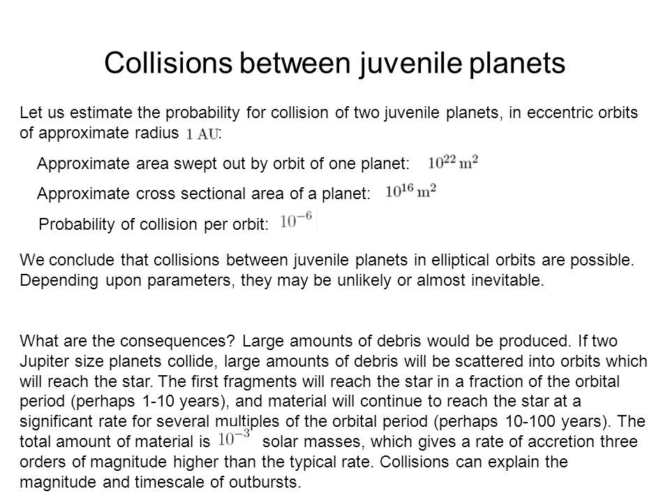 Collisions between juvenile planets Let us estimate the probability for collision of two juvenile planets, in eccentric orbits of approximate radius :