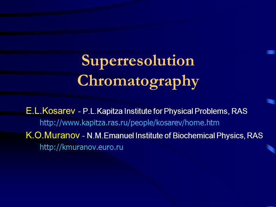 Superresolution Chromatography E.L.Kosarev - P.L.Kapitza Institute for Physical Problems, RAS http://www.kapitza.ras.ru/people/kosarev/home.htm K.O.Mu