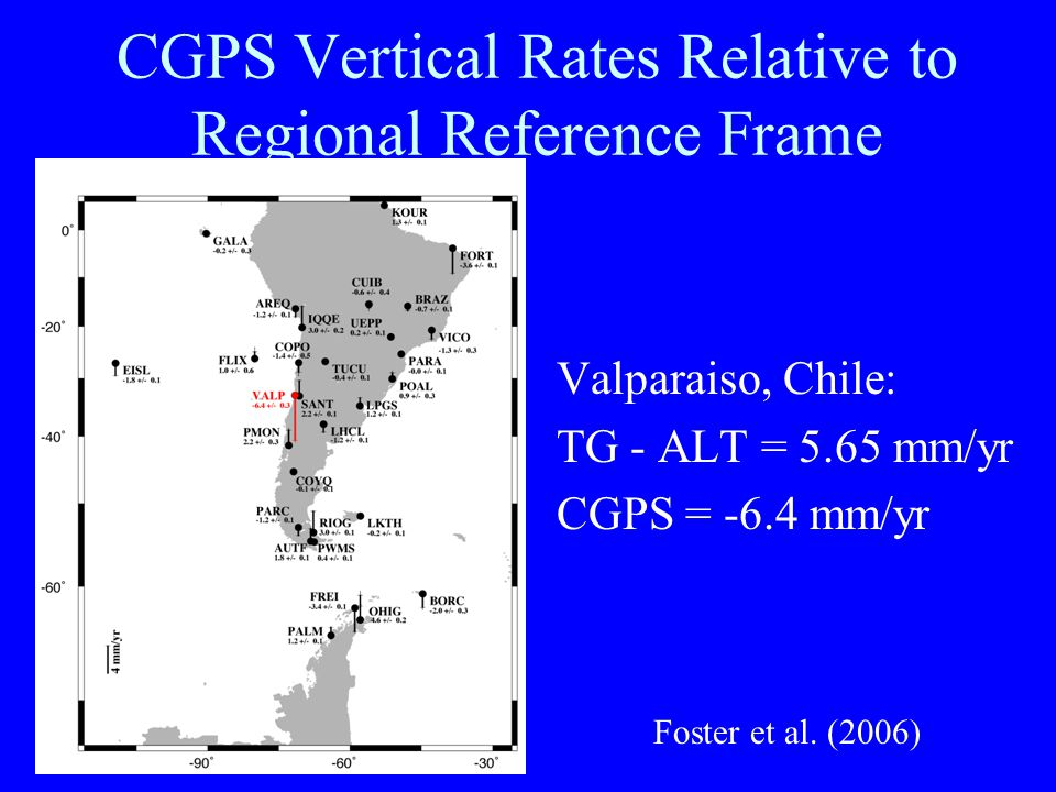 CGPS Vertical Rates Relative to Regional Reference Frame Valparaiso, Chile: TG - ALT = 5.65 mm/yr CGPS = -6.4 mm/yr Foster et al.