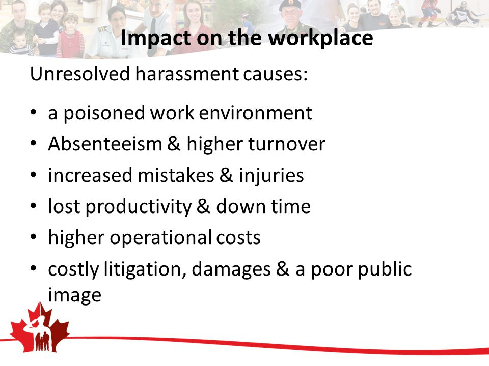 Impact on the workplace Unresolved harassment causes: a poisoned work environment Absenteeism & higher turnover increased mistakes & injuries lost productivity & down time higher operational costs costly litigation, damages & a poor public image