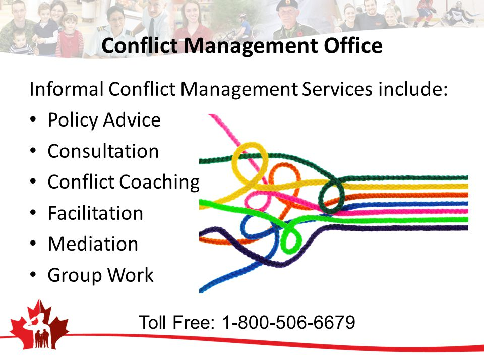 Conflict Management Office Informal Conflict Management Services include: Policy Advice Consultation Conflict Coaching Facilitation Mediation Group Work Toll Free: 1-800-506-6679