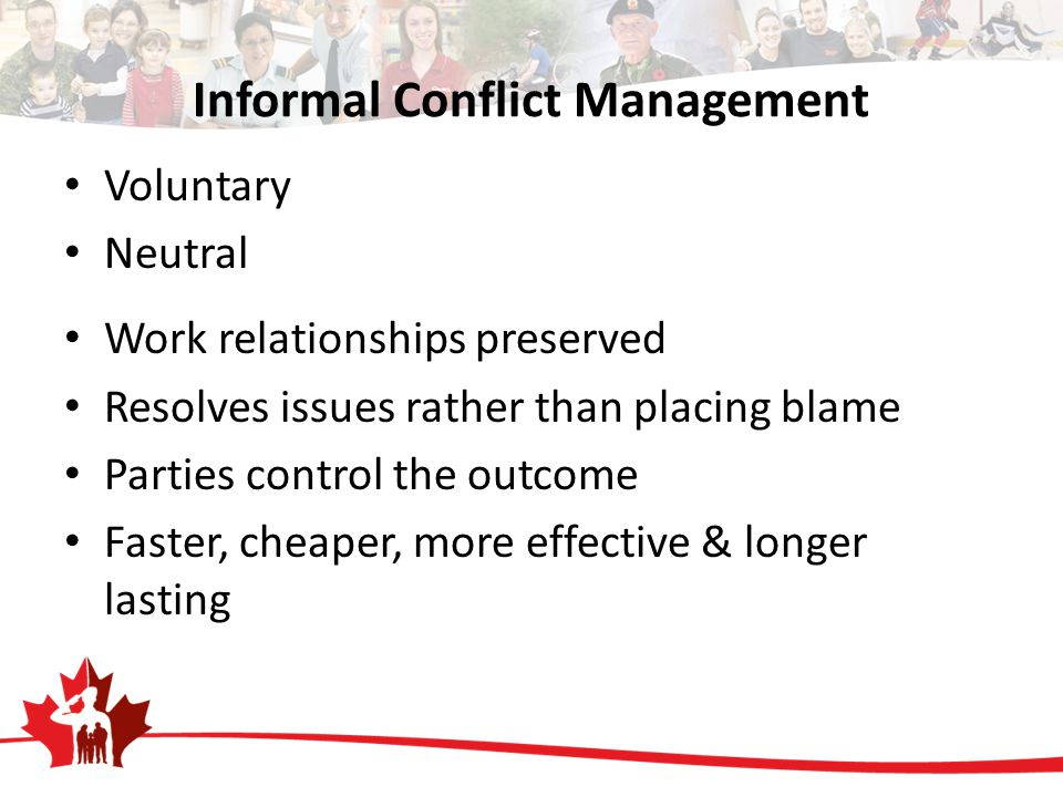 Informal Conflict Management Voluntary Neutral Work relationships preserved Resolves issues rather than placing blame Parties control the outcome Faster, cheaper, more effective & longer lasting