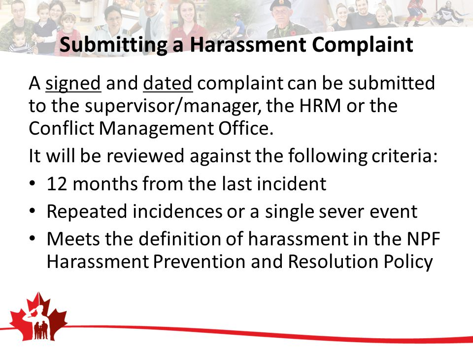 Submitting a Harassment Complaint A signed and dated complaint can be submitted to the supervisor/manager, the HRM or the Conflict Management Office.