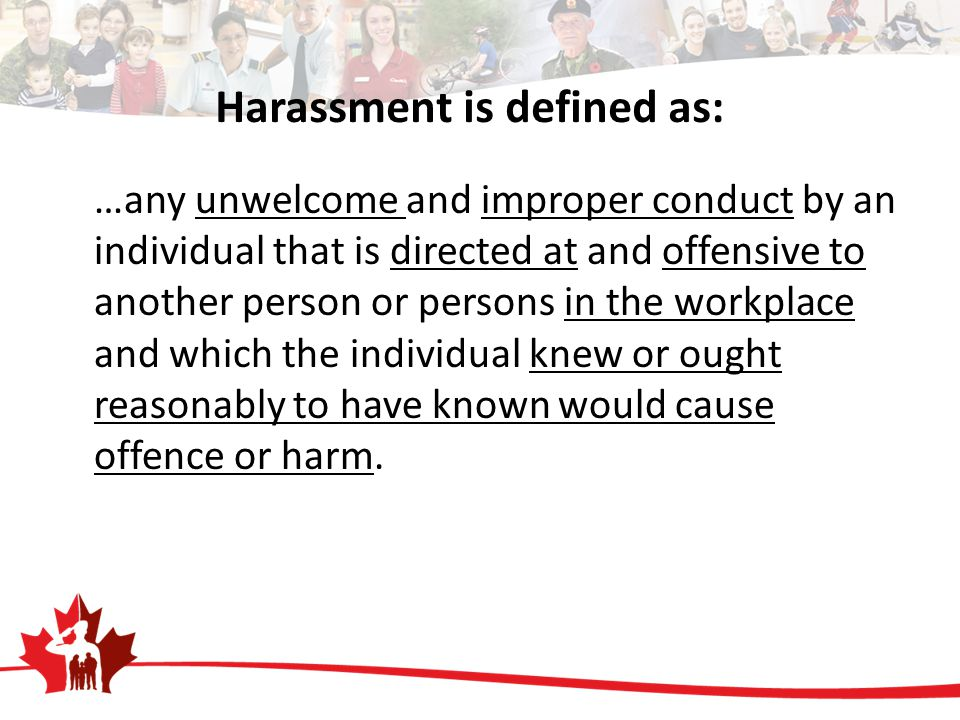 Harassment is defined as: …any unwelcome and improper conduct by an individual that is directed at and offensive to another person or persons in the workplace and which the individual knew or ought reasonably to have known would cause offence or harm.