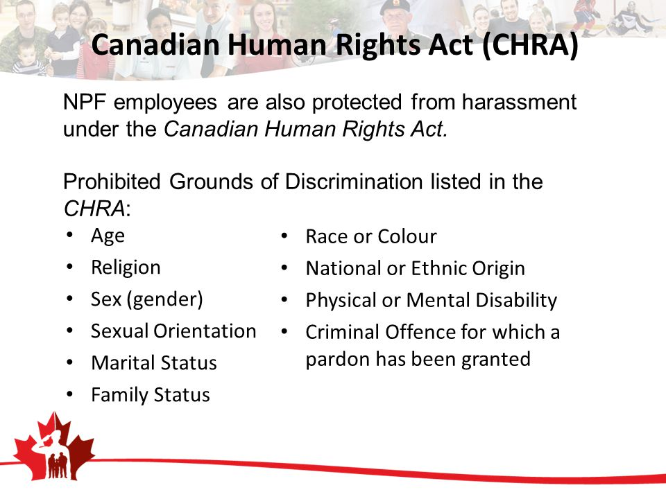 Canadian Human Rights Act (CHRA) Age Religion Sex (gender) Sexual Orientation Marital Status Family Status Race or Colour National or Ethnic Origin Physical or Mental Disability Criminal Offence for which a pardon has been granted NPF employees are also protected from harassment under the Canadian Human Rights Act.