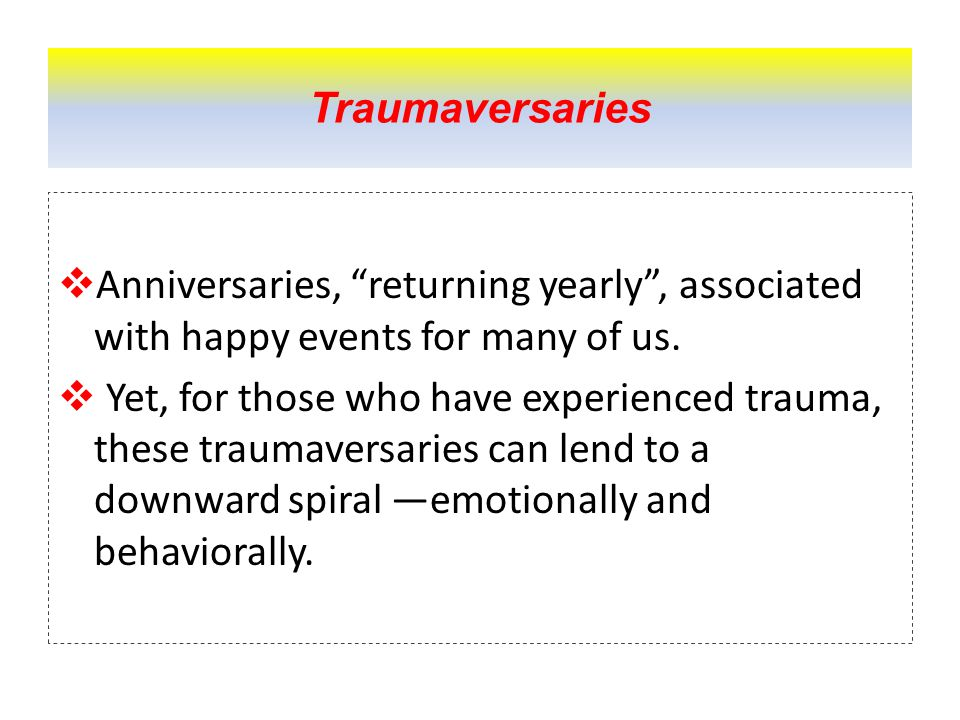 Traumaversaries  Anniversaries, returning yearly , associated with happy events for many of us.