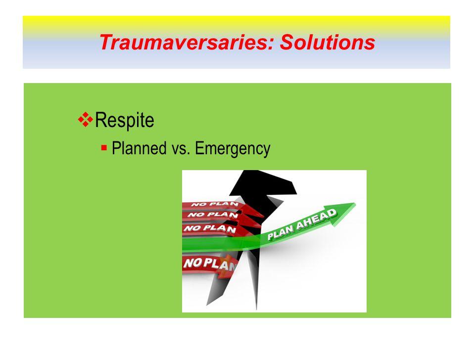  Respite  Planned vs. Emergency Traumaversaries: Solutions
