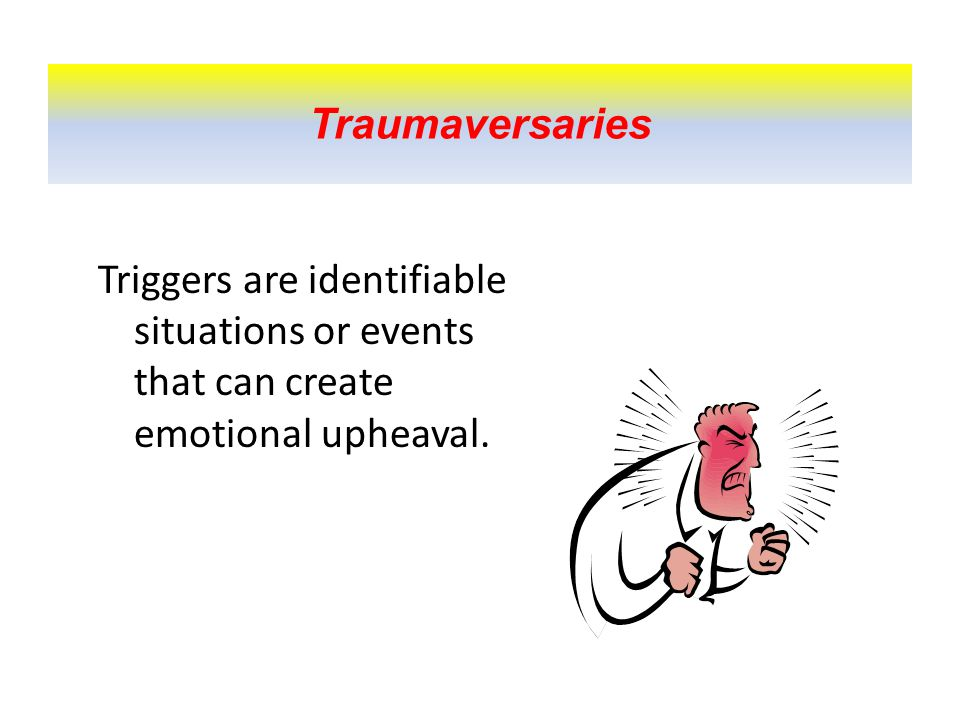 Traumaversaries Triggers are identifiable situations or events that can create emotional upheaval.