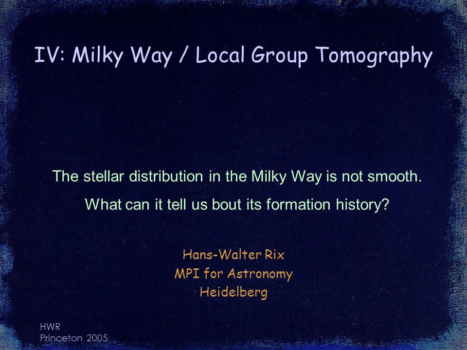 HWR Princeton 2005 IV: Milky Way / Local Group Tomography Hans-Walter Rix MPI for Astronomy Heidelberg The stellar distribution in the Milky Way is not smooth.