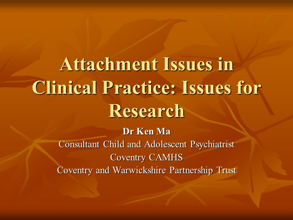 Attachment Issues in Clinical Practice: Issues for Research Dr Ken Ma Consultant Child and Adolescent Psychiatrist Coventry CAMHS Coventry and Warwick