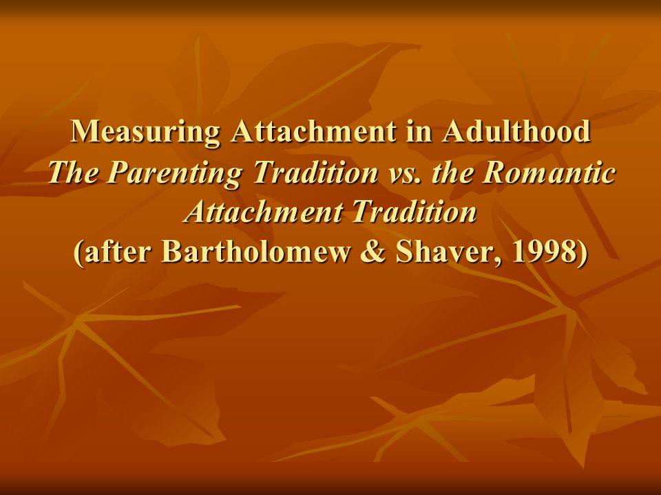 Measuring Attachment in Adulthood The Parenting Tradition vs. the Romantic Attachment Tradition (after Bartholomew & Shaver, 1998)