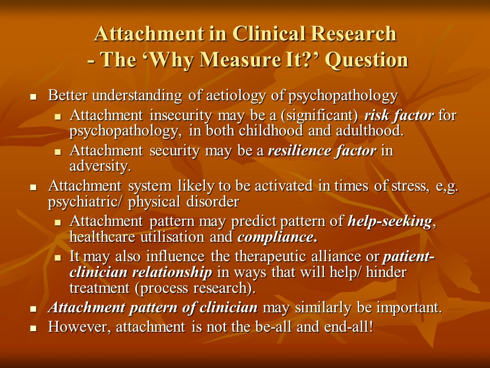 Attachment in Clinical Research - The 'Why Measure It?' Question Better understanding of aetiology of psychopathology Better understanding of aetiolog