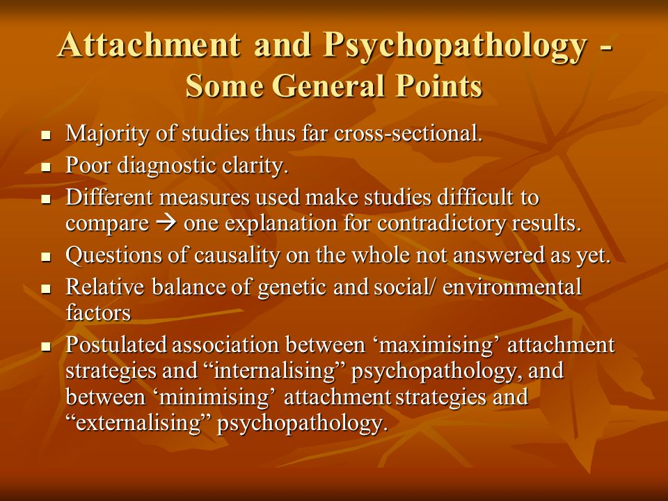 Attachment and Psychopathology - Some General Points Majority of studies thus far cross-sectional. Majority of studies thus far cross-sectional. Poor