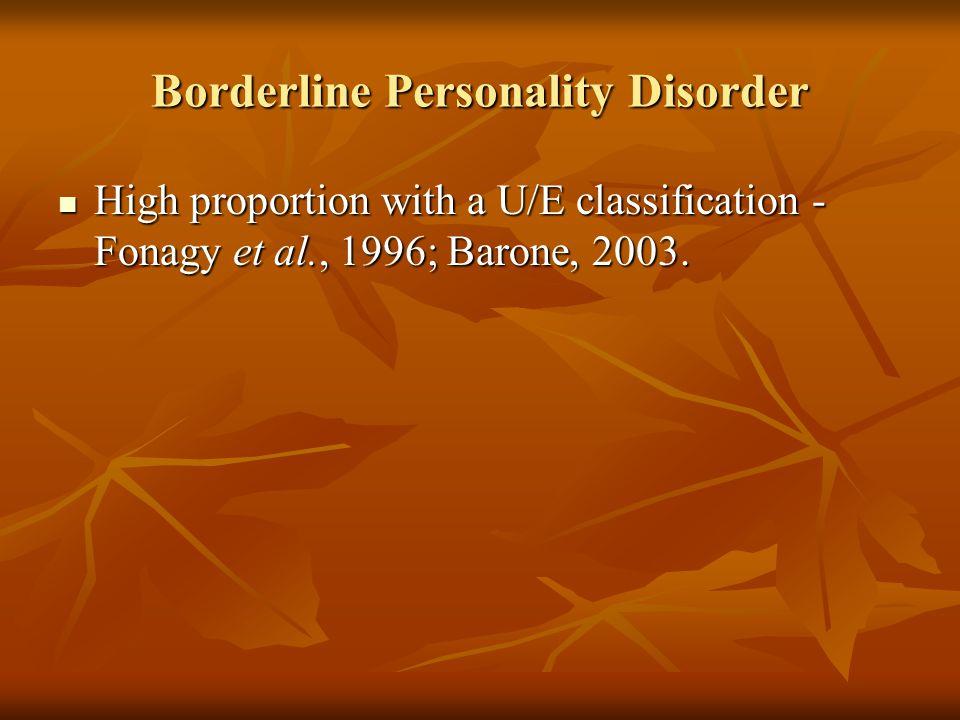 Borderline Personality Disorder High proportion with a U/E classification - Fonagy et al., 1996; Barone, 2003. High proportion with a U/E classificati