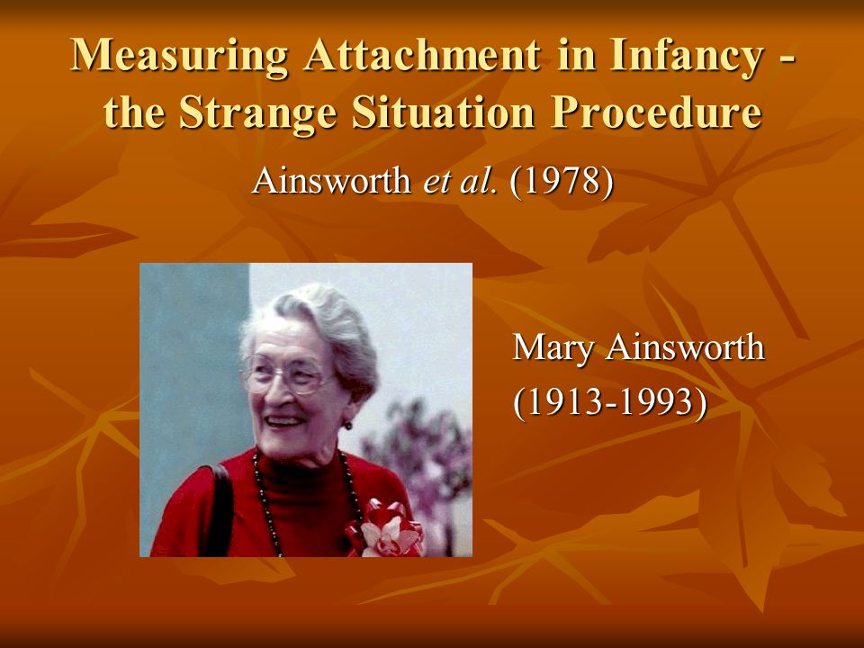 Measuring Attachment in Infancy - the Strange Situation Procedure Ainsworth et al. (1978) Mary Ainsworth Mary Ainsworth (1913-1993) (1913-1993)