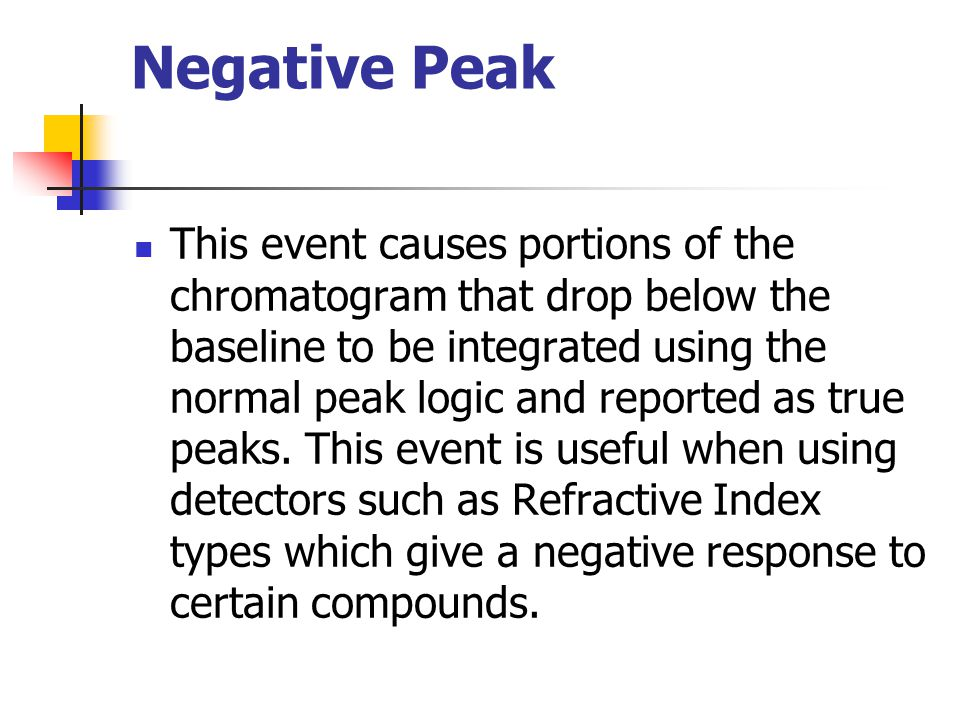 Negative Peak This event causes portions of the chromatogram that drop below the baseline to be integrated using the normal peak logic and reported as
