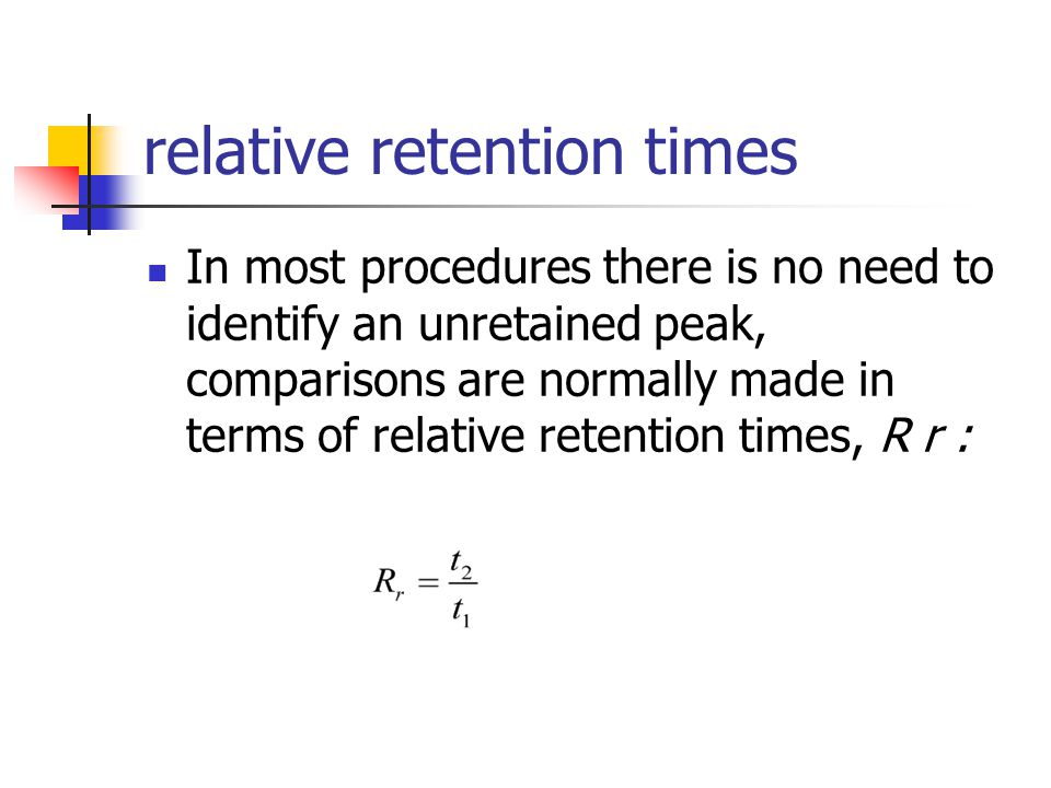 relative retention times In most procedures there is no need to identify an unretained peak, comparisons are normally made in terms of relative retent