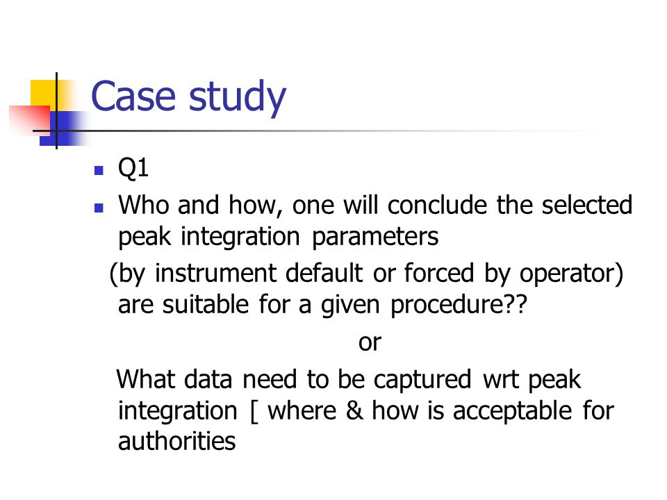 Case study Q1 Who and how, one will conclude the selected peak integration parameters (by instrument default or forced by operator) are suitable for a
