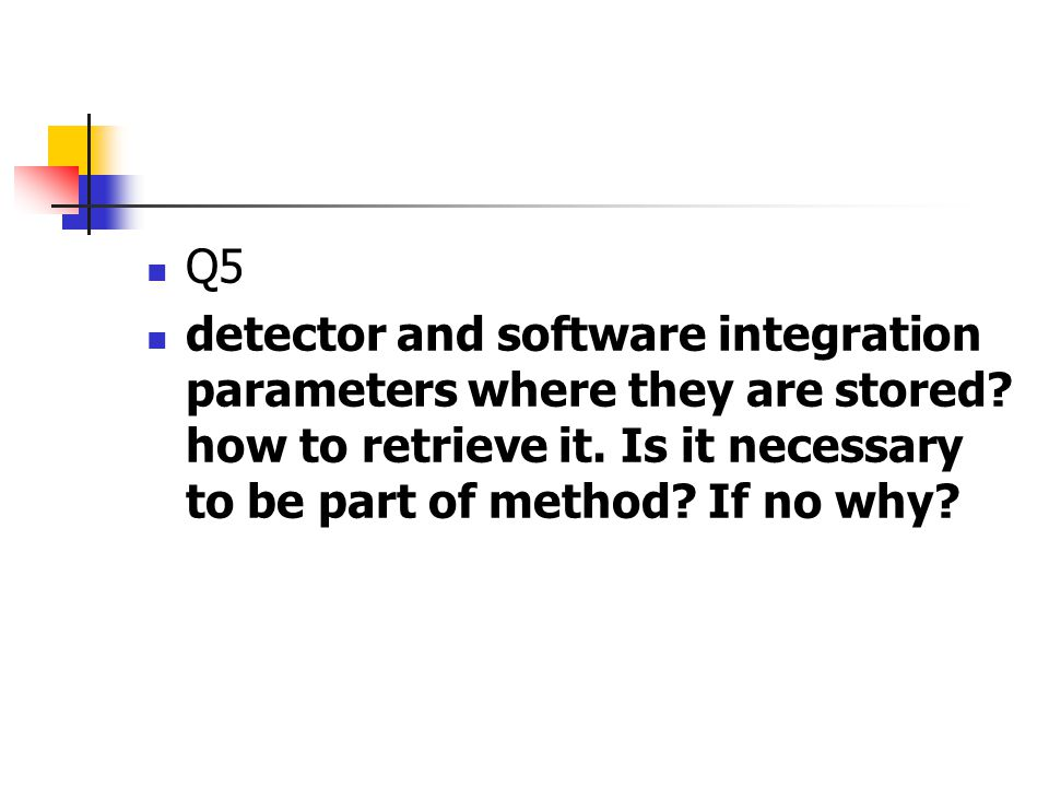 Q5 detector and software integration parameters where they are stored? how to retrieve it. Is it necessary to be part of method? If no why?
